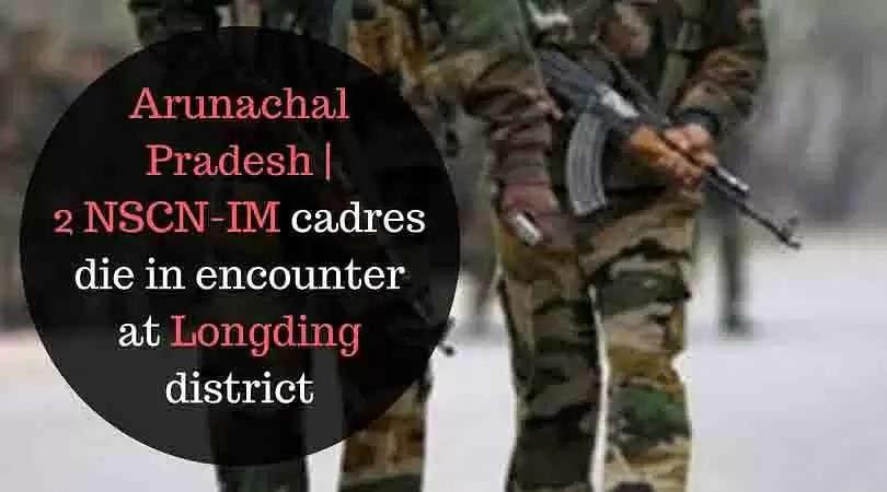 Arunachal Pradesh | 2 NSCN-IM cadres die in encounter at Longding district